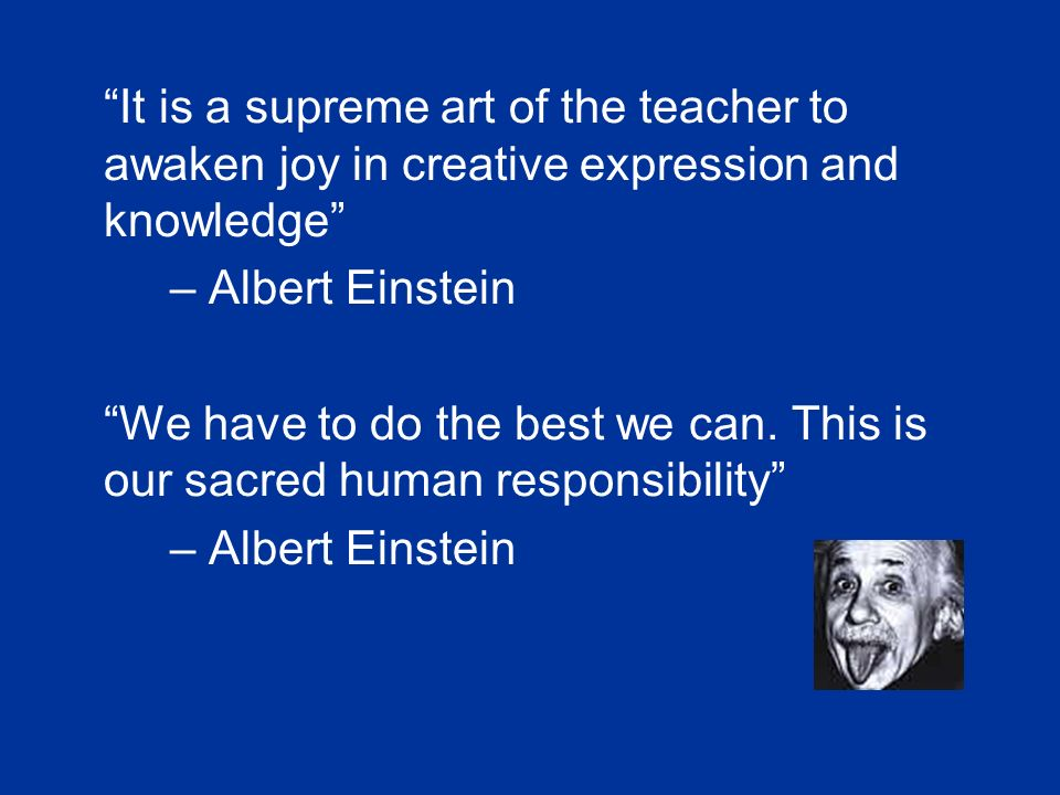 It is a supreme art of the teacher to awaken joy in creative expression and knowledge