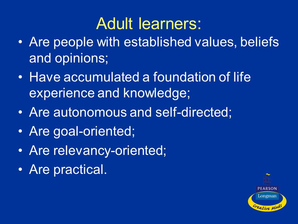 Adult learners: Are people with established values, beliefs and opinions; Have accumulated a foundation of life experience and knowledge;