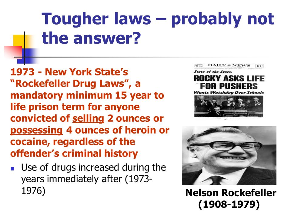 every rockefeller drug laws Drug laws by maia szalavitz 19 august 02 every winter, when the state legislature convenes in albany, activists think this is the year buoyed by press accounts and pronouncements by politicians, they believe that the state's harsh drug law will finally be.