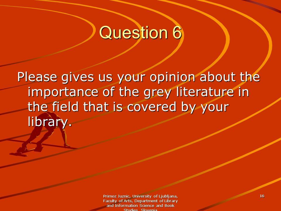 Question 6 Please gives us your opinion about the importance of the grey literature in the field that is covered by your library.