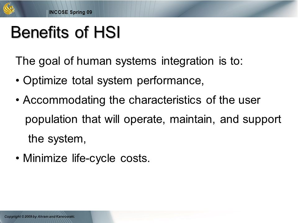 Benefits of HSI The goal of human systems integration is to: