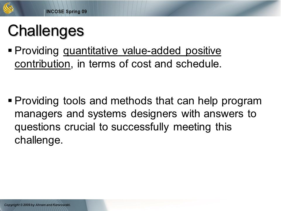 Challenges Providing quantitative value-added positive contribution, in terms of cost and schedule.