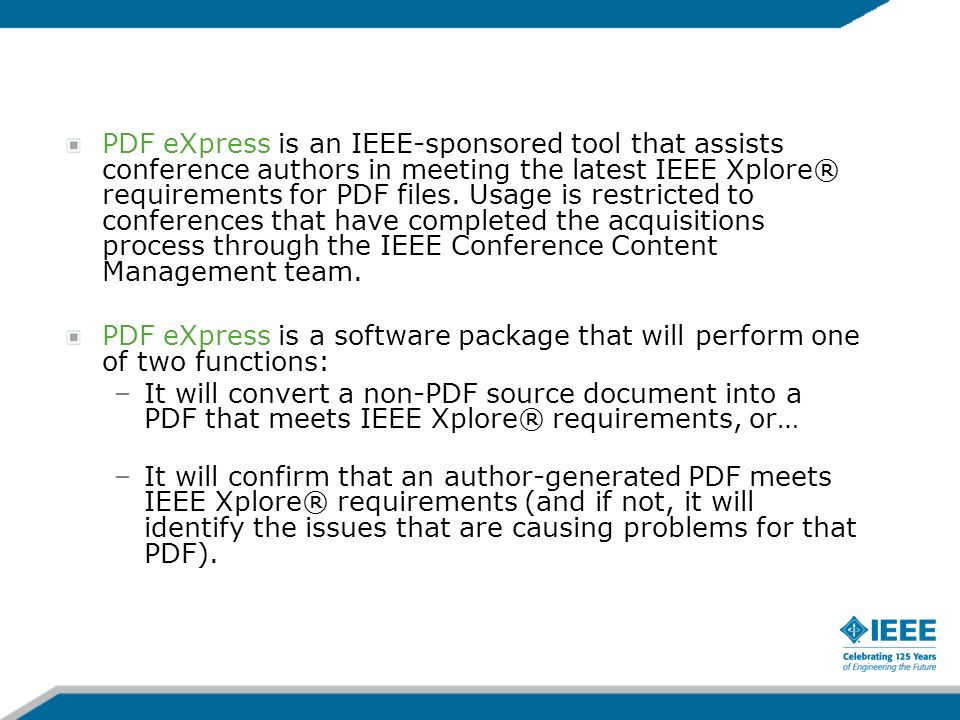 PDF eXpress is an IEEE-sponsored tool that assists conference authors in meeting the latest IEEE Xplore® requirements for PDF files. Usage is restricted to conferences that have completed the acquisitions process through the IEEE Conference Content Management team.