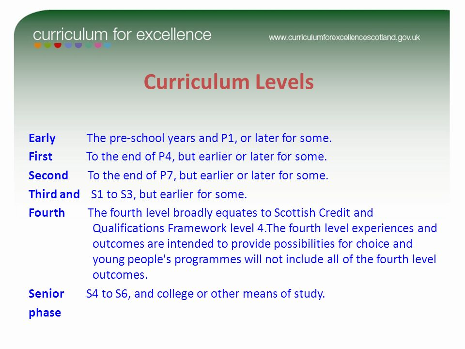 Curriculum Levels Early The pre-school years and P1, or later for some. First To the end of P4, but earlier or later for some.