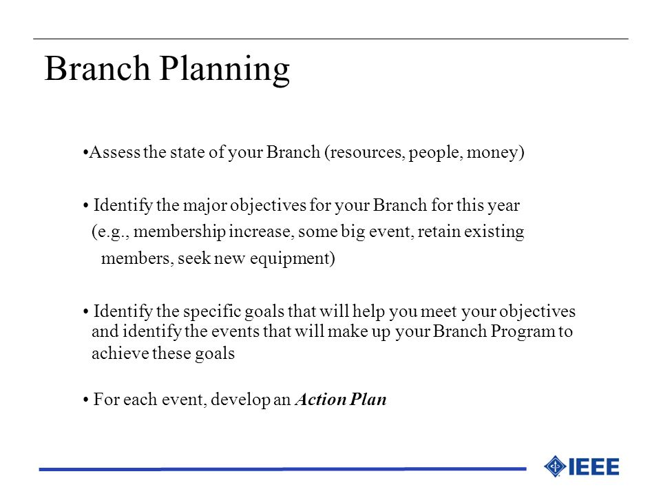 Branch Planning Assess the state of your Branch (resources, people, money) Identify the major objectives for your Branch for this year.