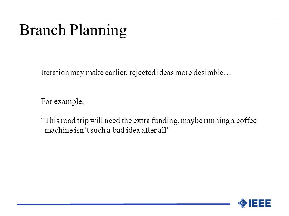 Branch Planning Iteration may make earlier, rejected ideas more desirable… For example,