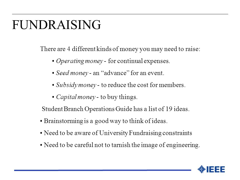 FUNDRAISING There are 4 different kinds of money you may need to raise: Operating money - for continual expenses.