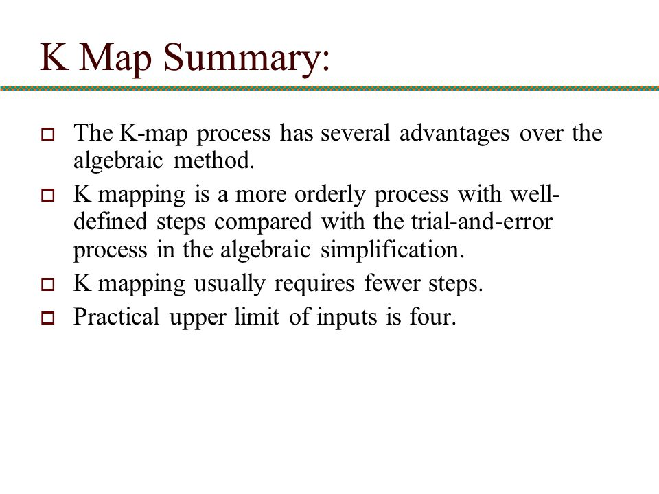 K Map Summary: The K-map process has several advantages over the algebraic method.
