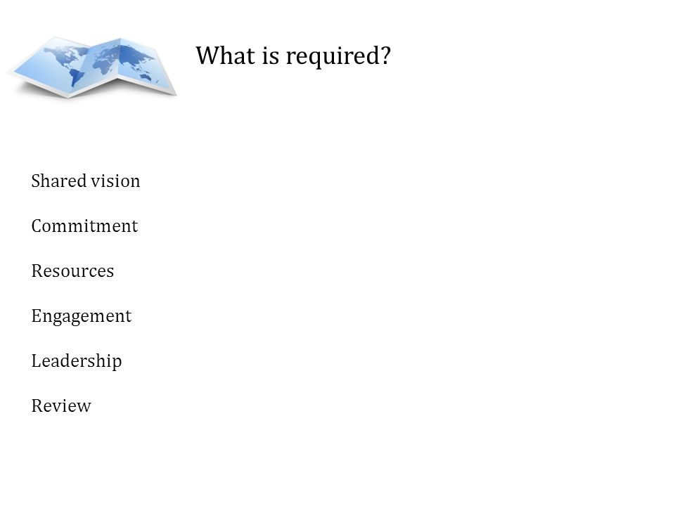 What is required Shared vision Commitment Resources Engagement