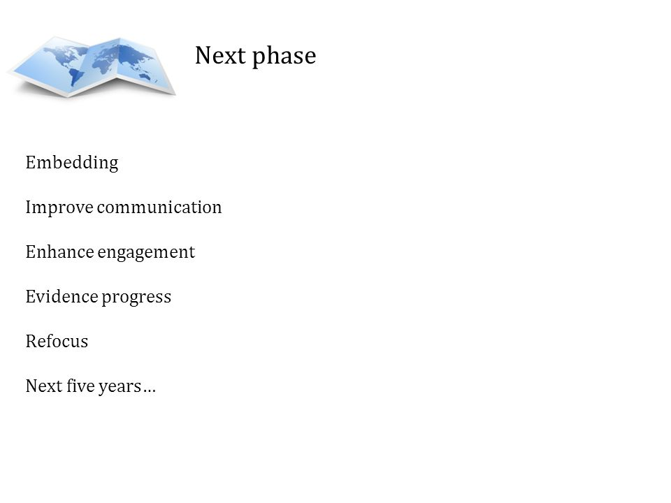 Next phase Embedding Improve communication Enhance engagement