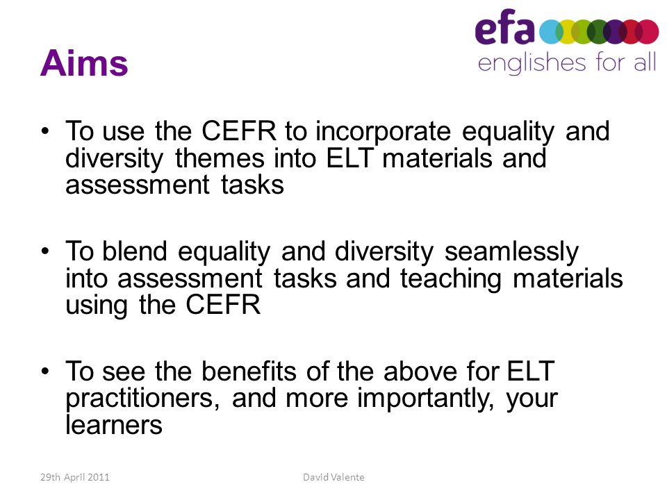 Aims To use the CEFR to incorporate equality and diversity themes into ELT materials and assessment tasks.