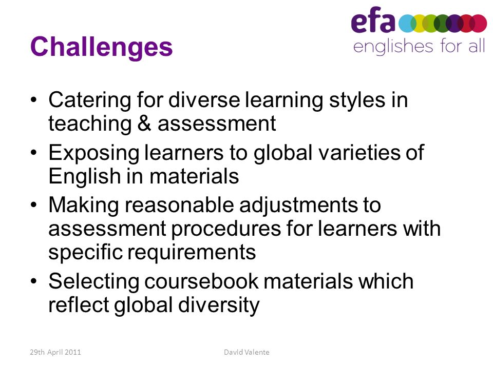 Challenges Catering for diverse learning styles in teaching & assessment. Exposing learners to global varieties of English in materials.