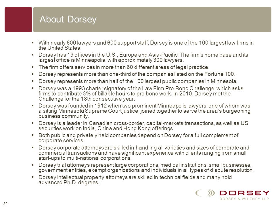 About Dorsey With nearly 600 lawyers and 600 support staff, Dorsey is one of the 100 largest law firms in the United States.
