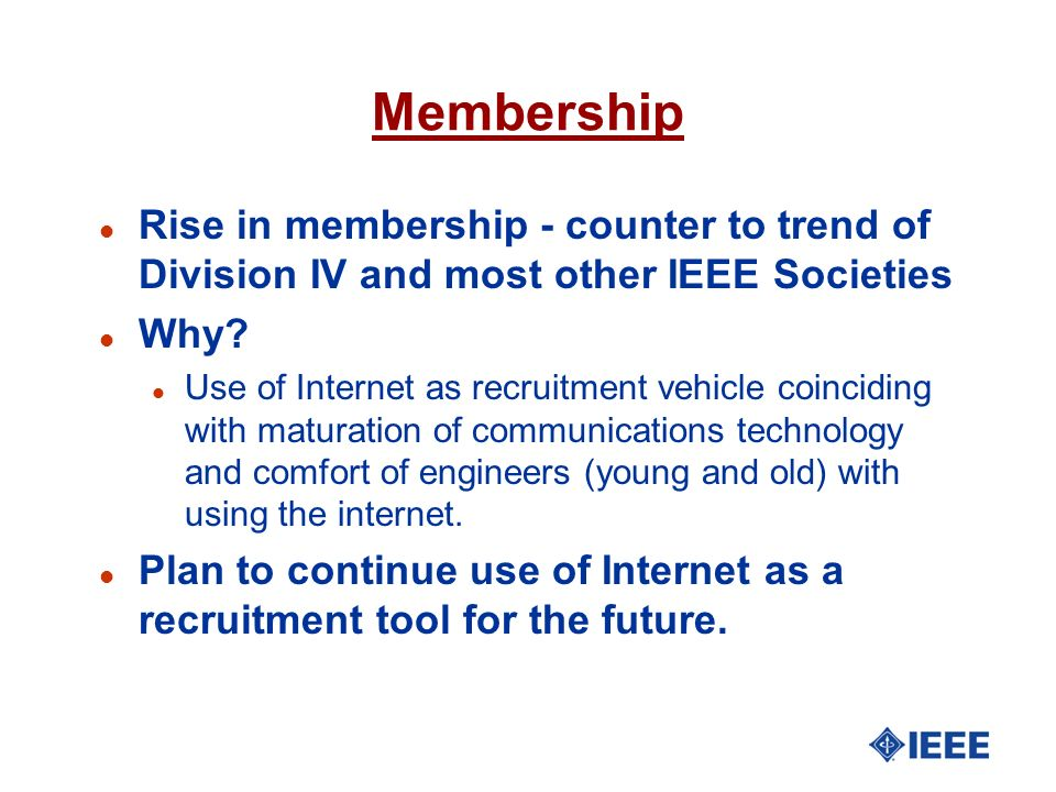 Membership Rise in membership - counter to trend of Division IV and most other IEEE Societies. Why