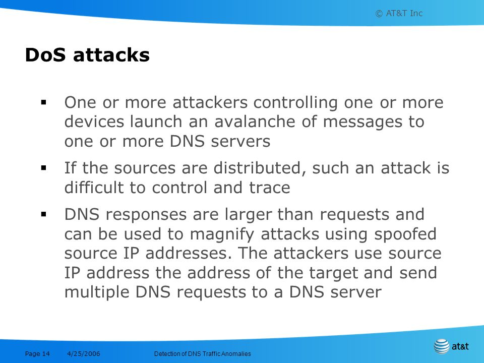 DoS attacks One or more attackers controlling one or more devices launch an avalanche of messages to one or more DNS servers.
