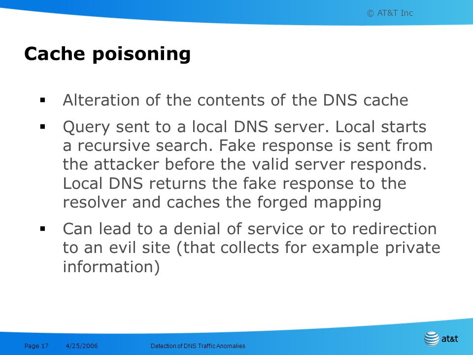 Cache poisoning Alteration of the contents of the DNS cache