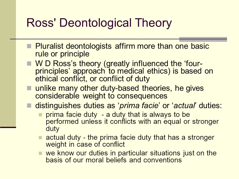 ross theory of prima facie duties As a matter of fact, the concept of prima facie duty is - at least in large part - a response to the rigidity of kantian ethics kant believed that there could be no such thing as conflicting duties - something that irritated a lot of philosophe.