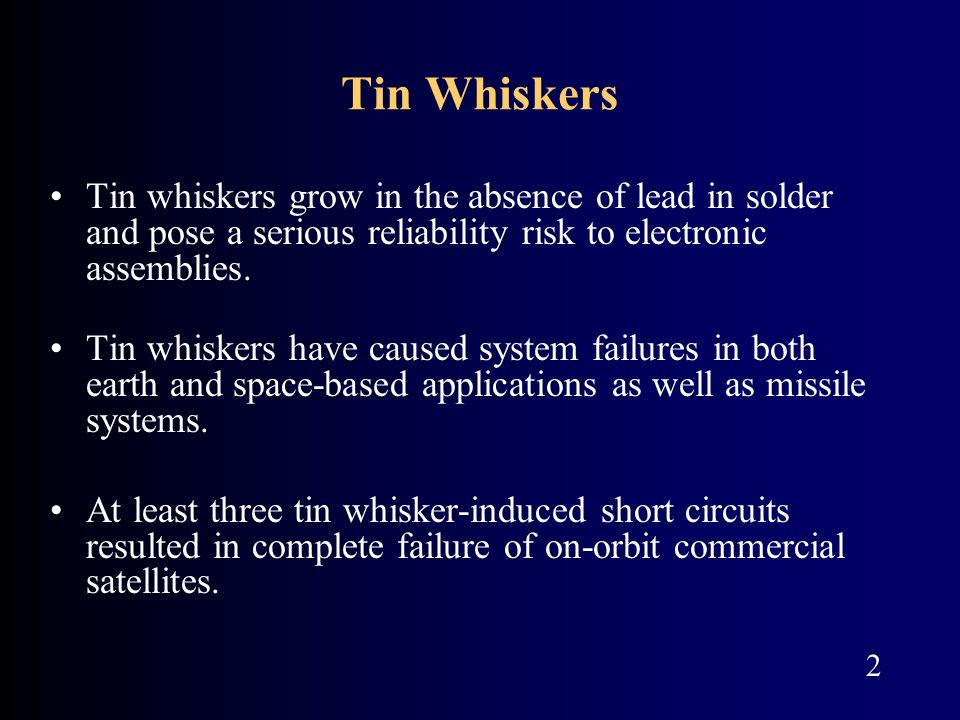 Tin Whiskers Tin whiskers grow in the absence of lead in solder and pose a serious reliability risk to electronic assemblies.