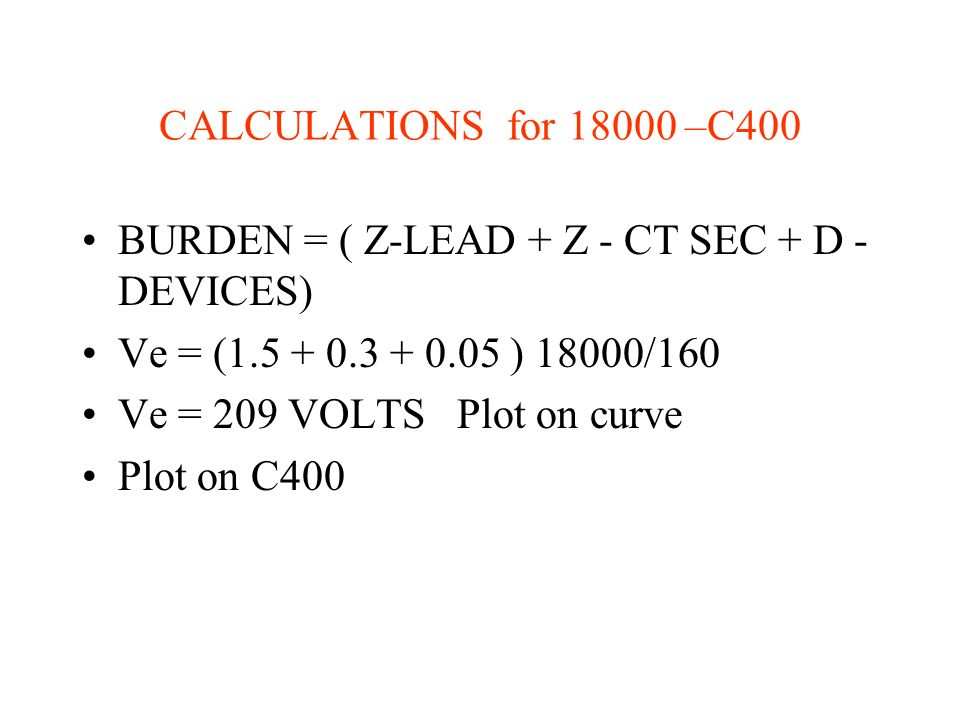 CALCULATIONS for –C400 BURDEN = ( Z-LEAD + Z - CT SEC + D - DEVICES) Ve = ( ) 18000/160.