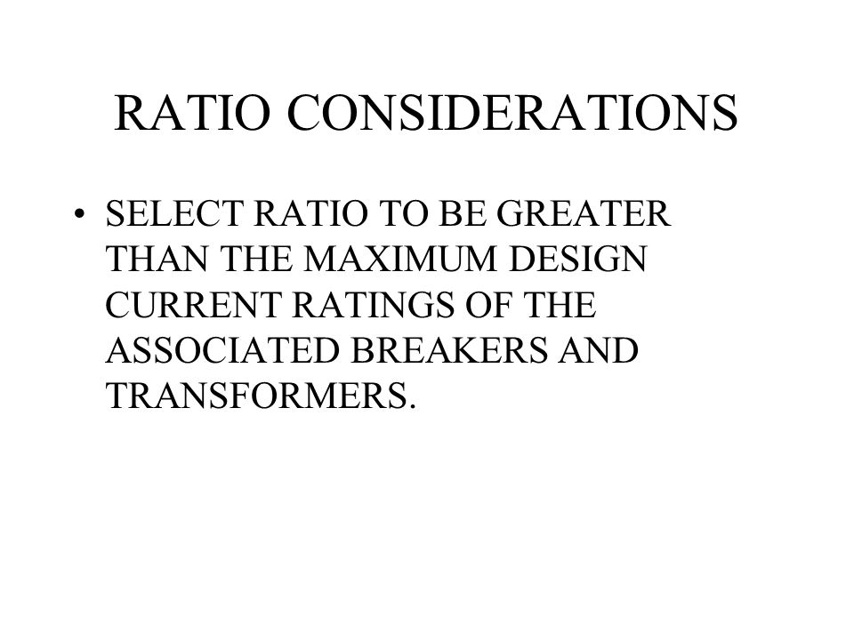 RATIO CONSIDERATIONS SELECT RATIO TO BE GREATER THAN THE MAXIMUM DESIGN CURRENT RATINGS OF THE ASSOCIATED BREAKERS AND TRANSFORMERS.