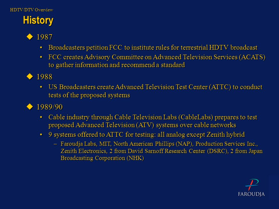 HDTV/DTV Overview History. 1987. Broadcasters petition FCC to institute rules for terrestrial HDTV broadcast.