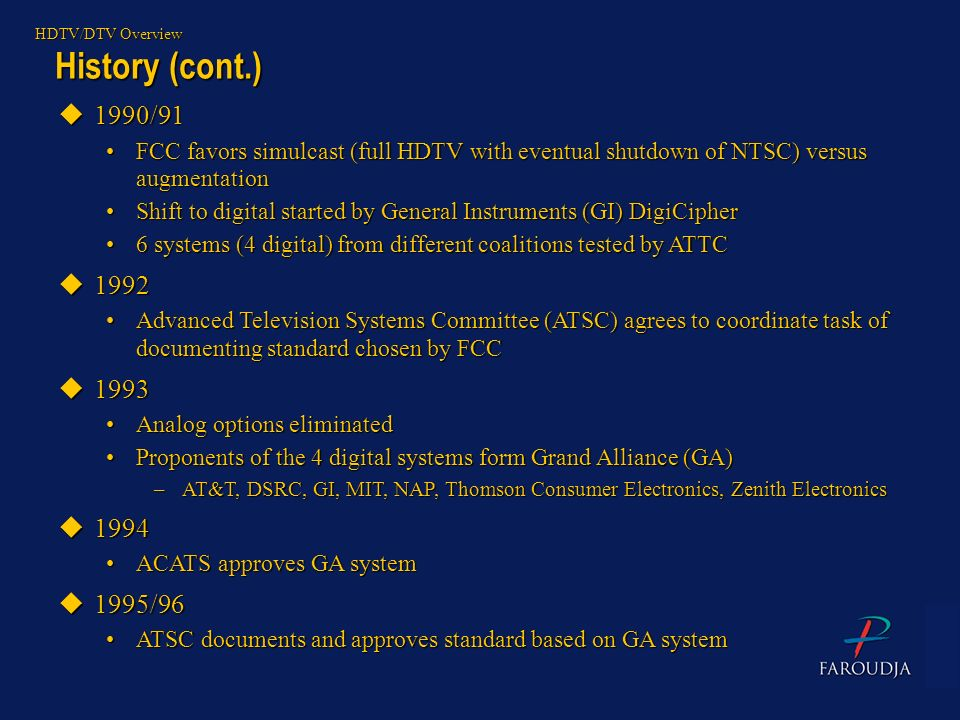 HDTV/DTV Overview History (cont.) 1990/91. FCC favors simulcast (full HDTV with eventual shutdown of NTSC) versus augmentation.