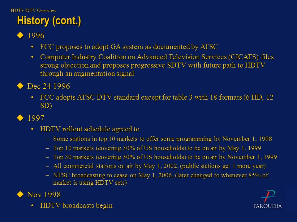 HDTV/DTV Overview History (cont.) 1996. FCC proposes to adopt GA system as documented by ATSC.