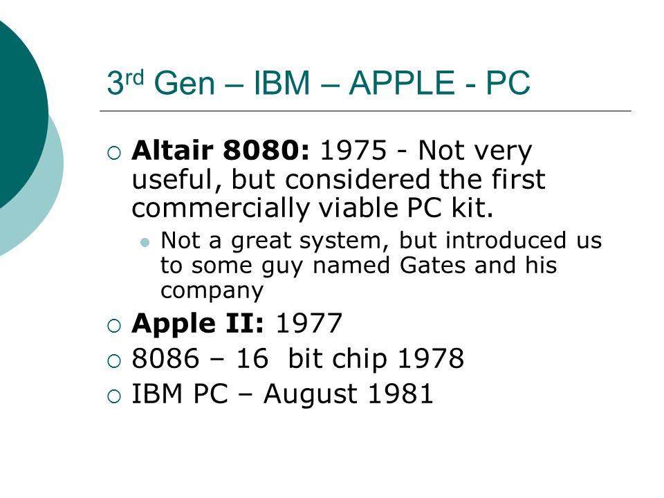 3rd Gen – IBM – APPLE - PC Altair 8080: 1975 - Not very useful, but considered the first commercially viable PC kit.