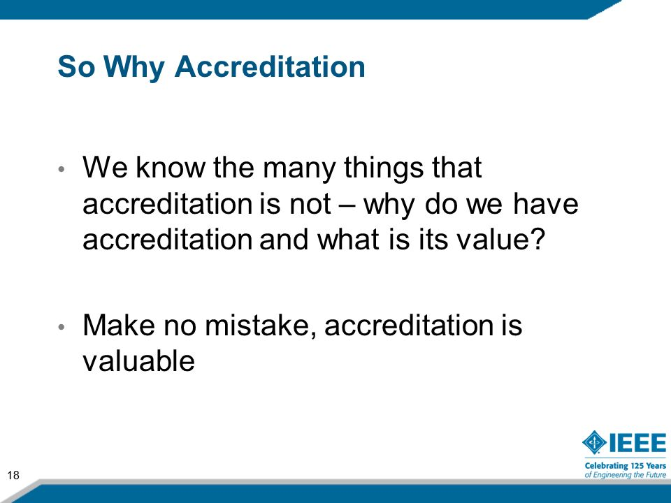 So Why Accreditation We know the many things that accreditation is not – why do we have accreditation and what is its value