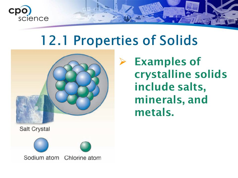 12.1 Properties of Solids Examples of crystalline solids include salts, minerals, and metals.