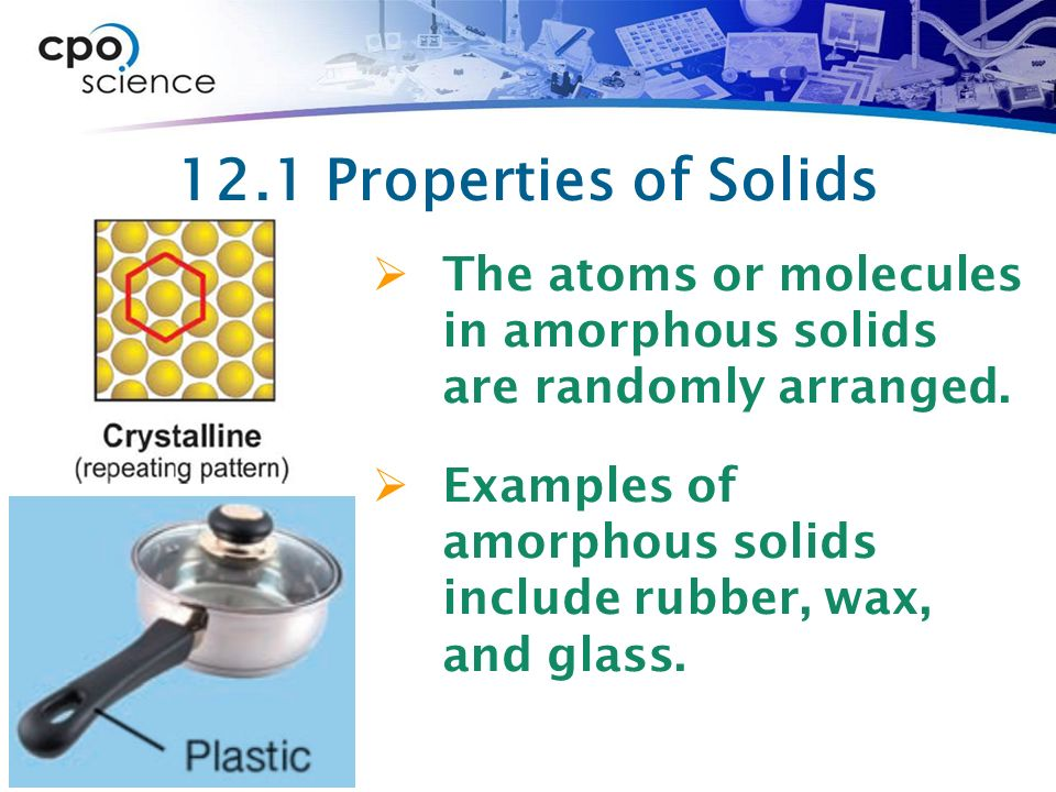 12.1 Properties of Solids The atoms or molecules in amorphous solids are randomly arranged.