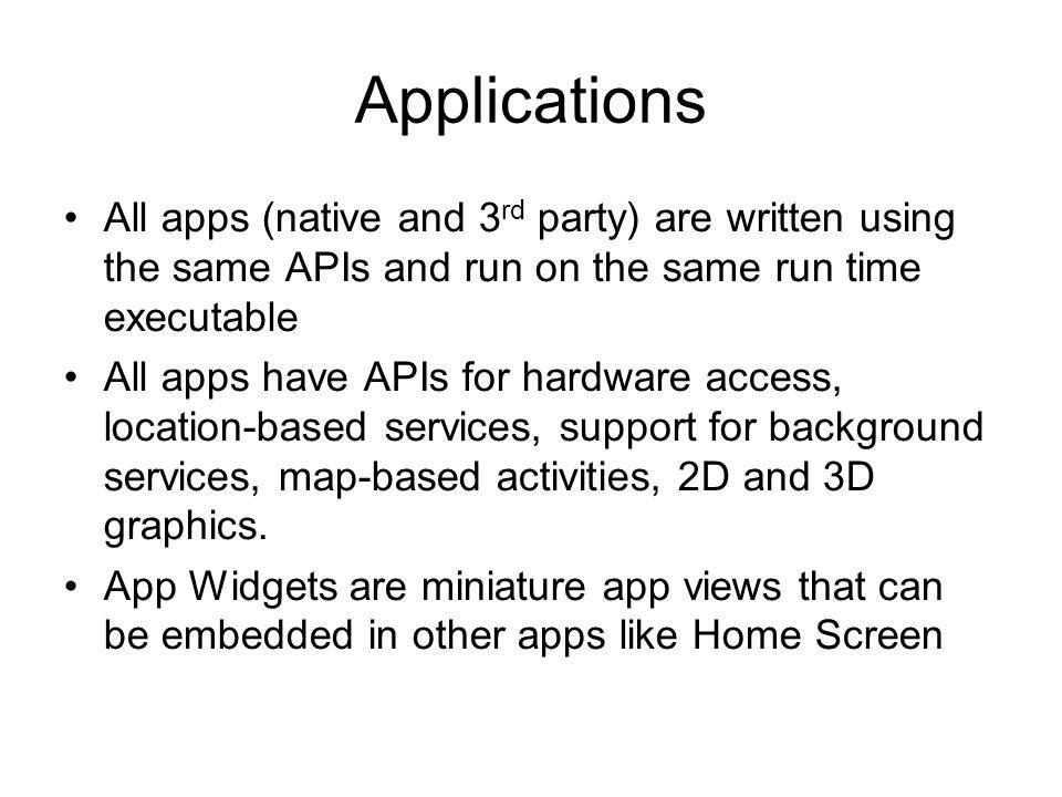 Applications All apps (native and 3rd party) are written using the same APIs and run on the same run time executable.
