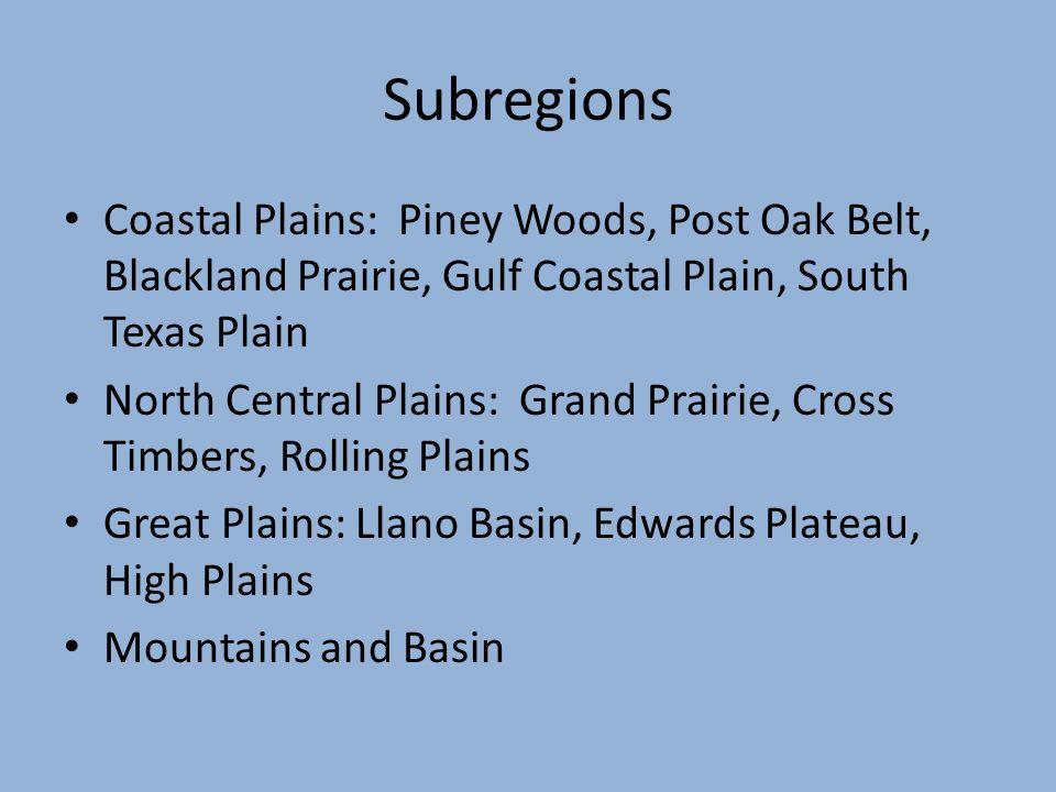 Subregions Coastal Plains: Piney Woods, Post Oak Belt, Blackland Prairie, Gulf Coastal Plain, South Texas Plain.