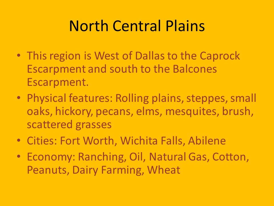 North Central Plains This region is West of Dallas to the Caprock Escarpment and south to the Balcones Escarpment.