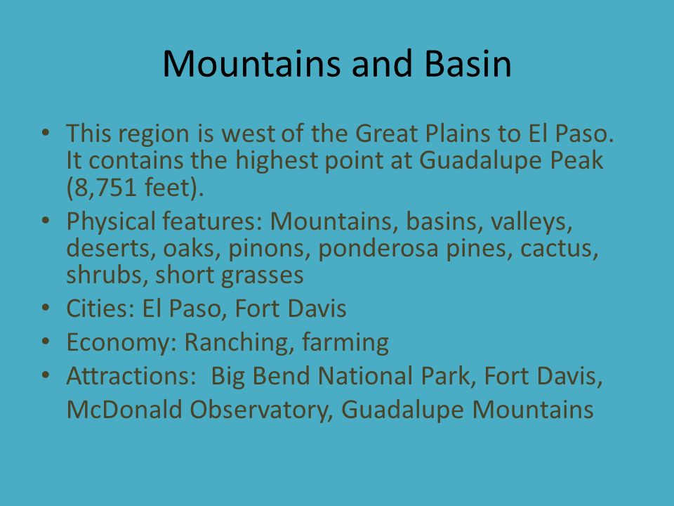 Mountains and Basin This region is west of the Great Plains to El Paso. It contains the highest point at Guadalupe Peak (8,751 feet).