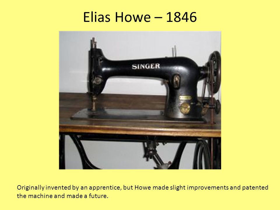 Elias Howe – 1846 Originally invented by an apprentice, but Howe made slight improvements and patented.
