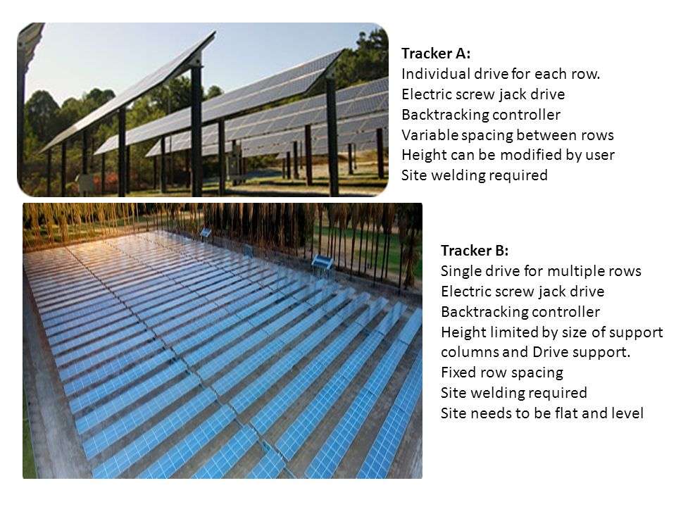 Tracker A:Individual drive for each row. Electric screw jack drive. Backtracking controller. Variable spacing between rows.