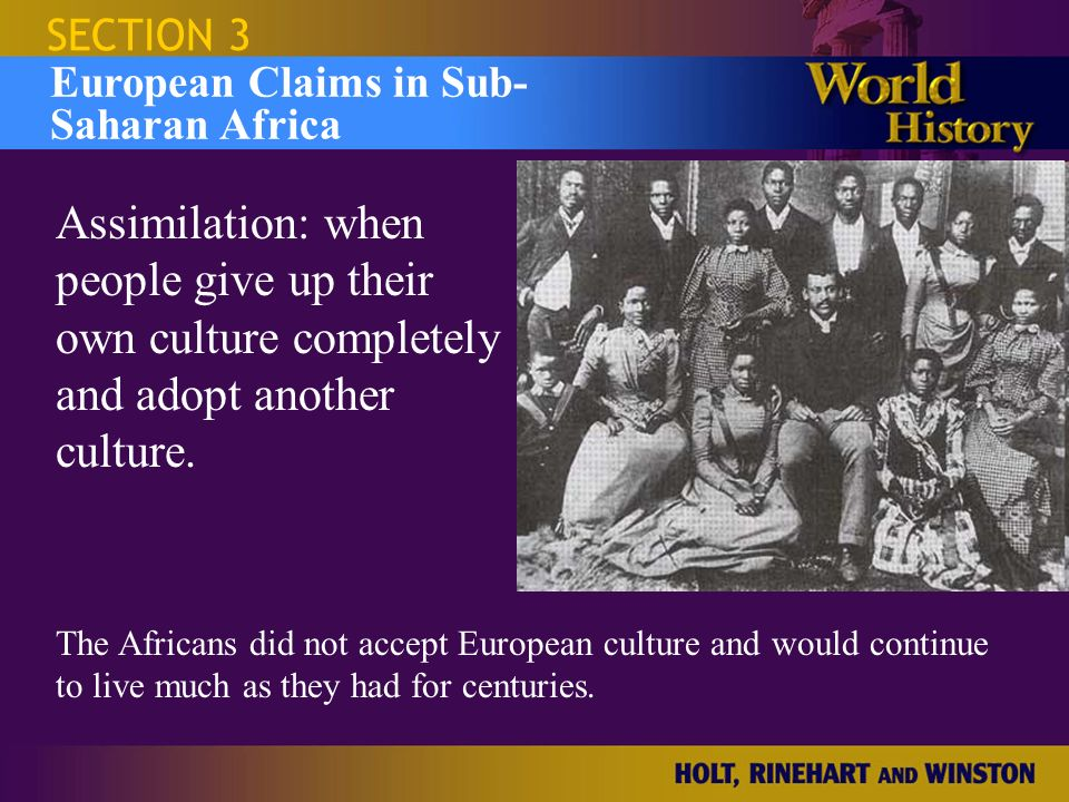 SECTION 3 European Claims in Sub- Saharan Africa. Assimilation: when people give up their own culture completely and adopt another culture.