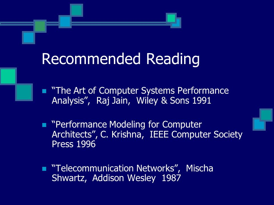 Recommended Reading The Art of Computer Systems Performance Analysis , Raj Jain, Wiley & Sons 1991.
