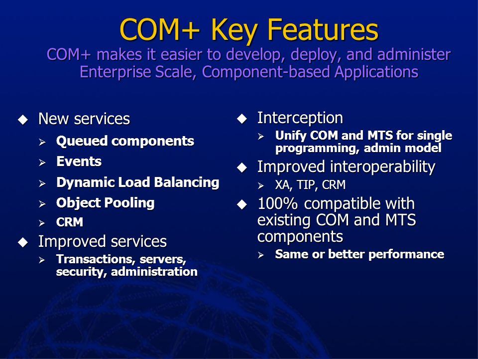 COM+ Key Features COM+ makes it easier to develop, deploy, and administer Enterprise Scale, Component-based Applications
