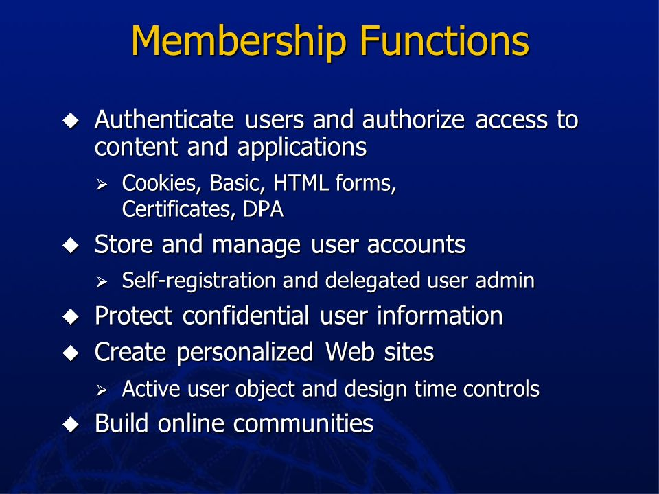 Membership FunctionsAuthenticate users and authorize access to content and applications. Cookies, Basic, HTML forms, Certificates, DPA.