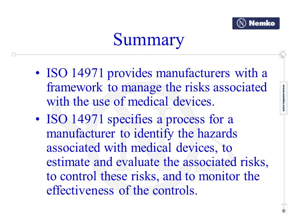 Summary ISO provides manufacturers with a framework to manage the risks associated with the use of medical devices.