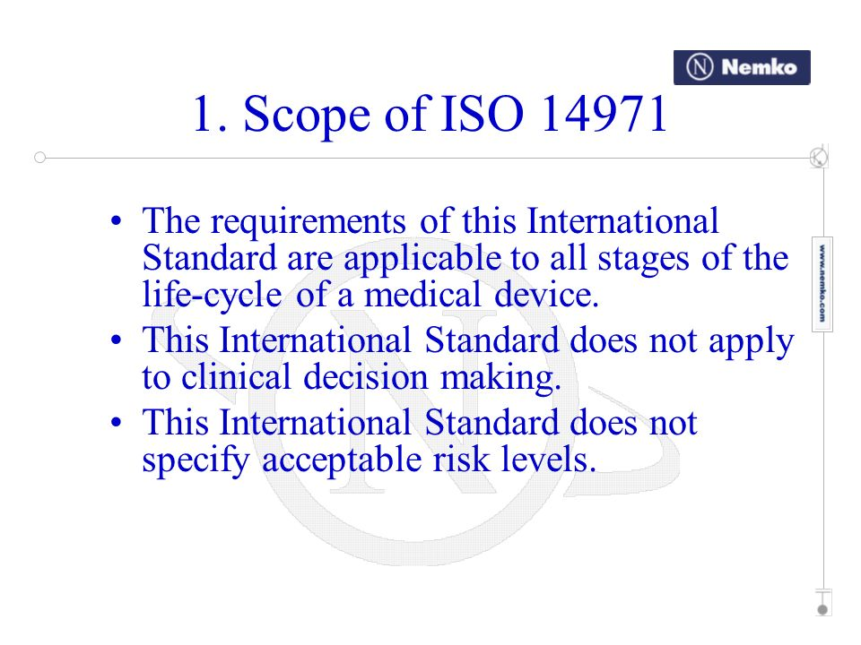 1. Scope of ISO The requirements of this International Standard are applicable to all stages of the life-cycle of a medical device.