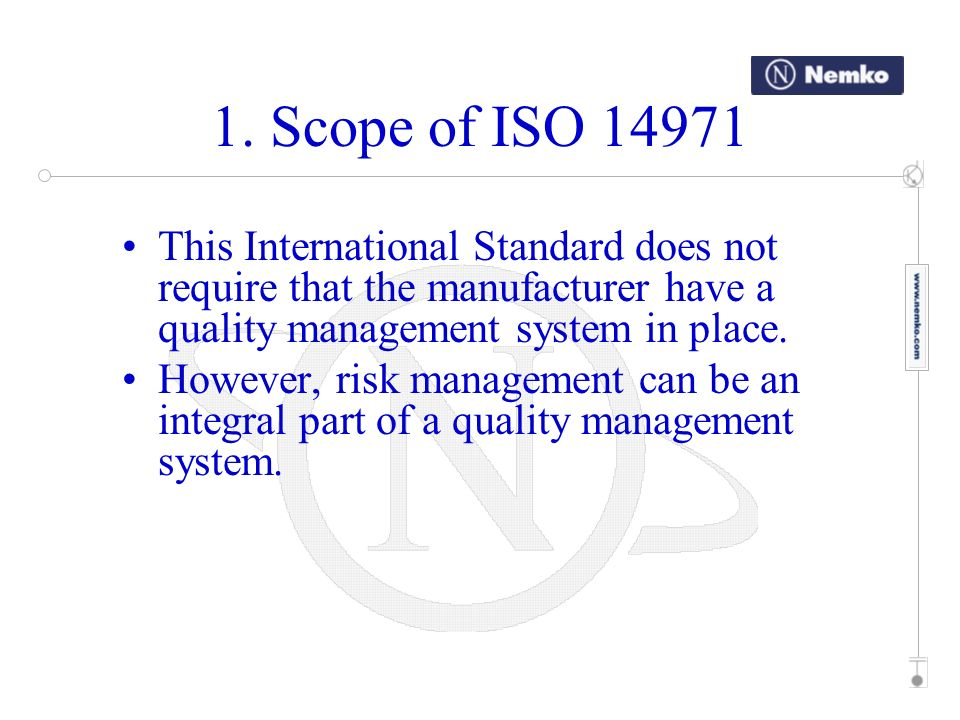 1. Scope of ISO 14971 This International Standard does not require that the manufacturer have a quality management system in place.