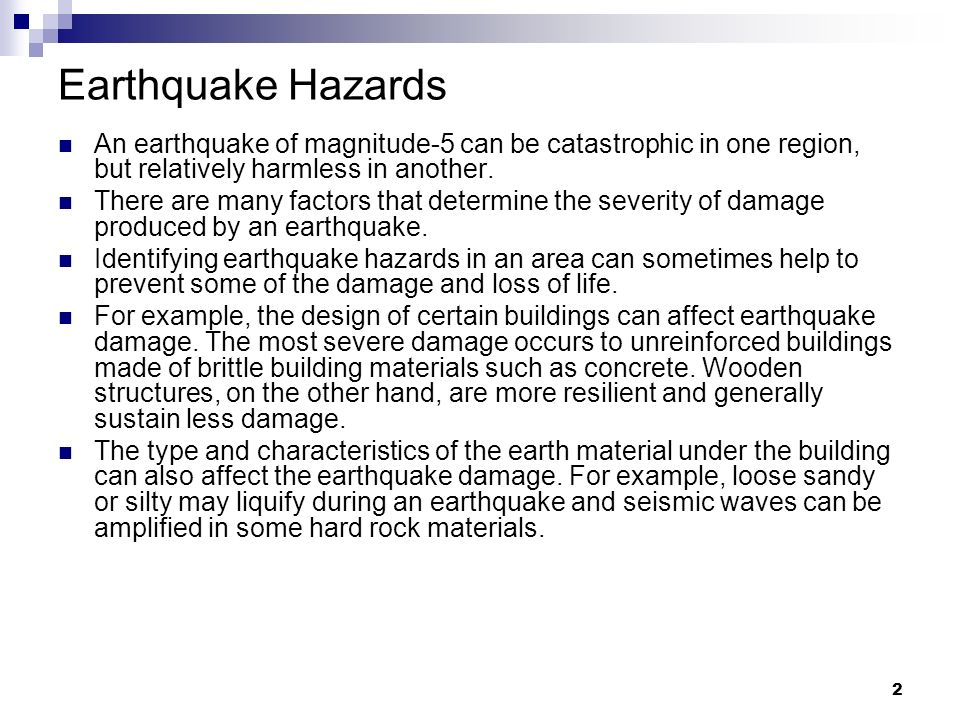 Earthquake Hazards An earthquake of magnitude-5 can be catastrophic in one region, but relatively harmless in another.