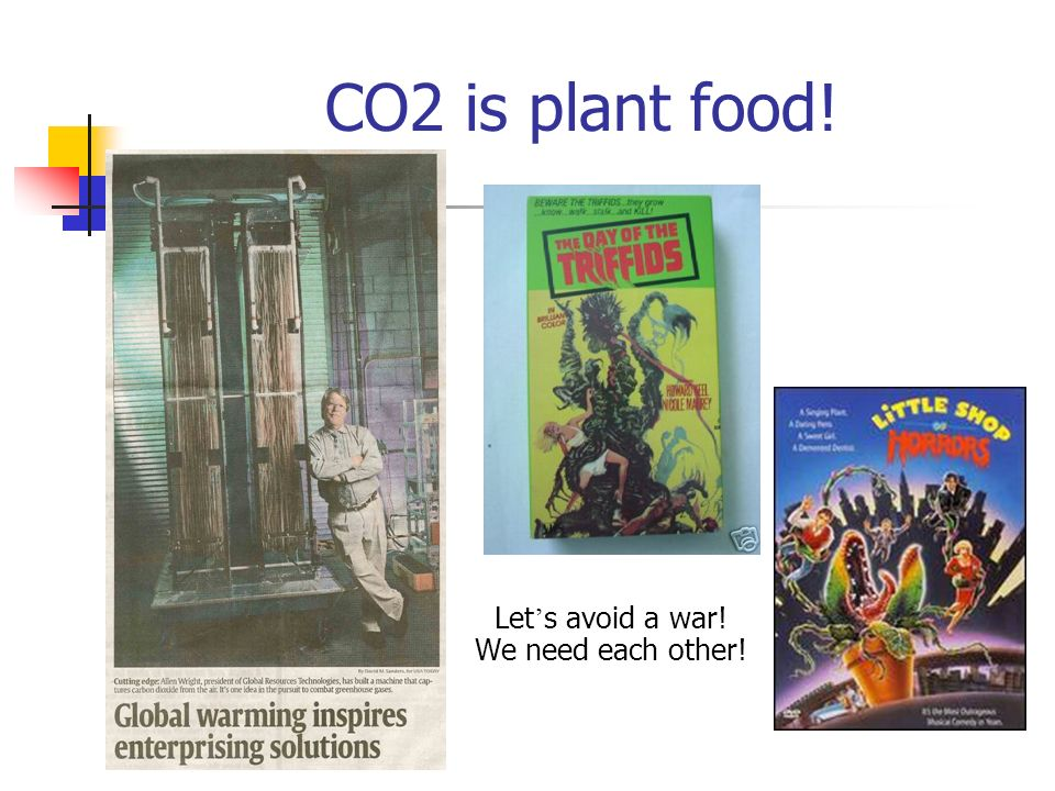 CO2 is plant food! Let's avoid a war! We need each other!