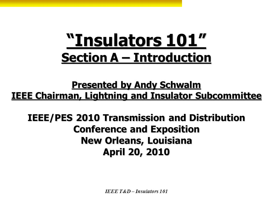 Insulators 101 Section A – Introduction Presented by Andy Schwalm IEEE Chairman, Lightning and Insulator Subcommittee IEEE/PES 2010 Transmission and Distribution Conference and Exposition New Orleans, Louisiana April 20, 2010