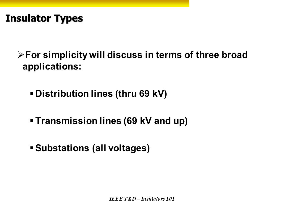 Insulator Types For simplicity will discuss in terms of three broad applications: Distribution lines (thru 69 kV)