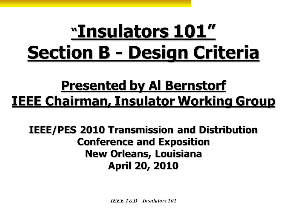 Insulators 101 Section B - Design Criteria Presented by Al Bernstorf IEEE Chairman, Insulator Working Group IEEE/PES 2010 Transmission and Distribution Conference and Exposition New Orleans, Louisiana April 20, 2010