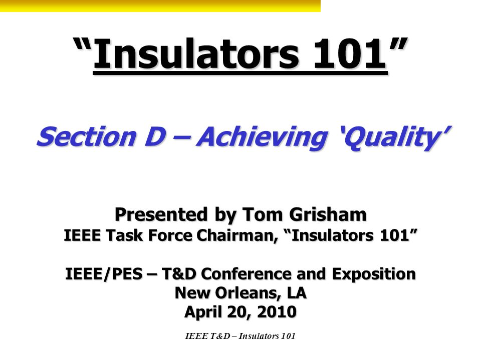 Insulators 101 Section D – Achieving 'Quality' Presented by Tom Grisham IEEE Task Force Chairman, Insulators 101 IEEE/PES – T&D Conference and Exposition New Orleans, LA April 20, 2010